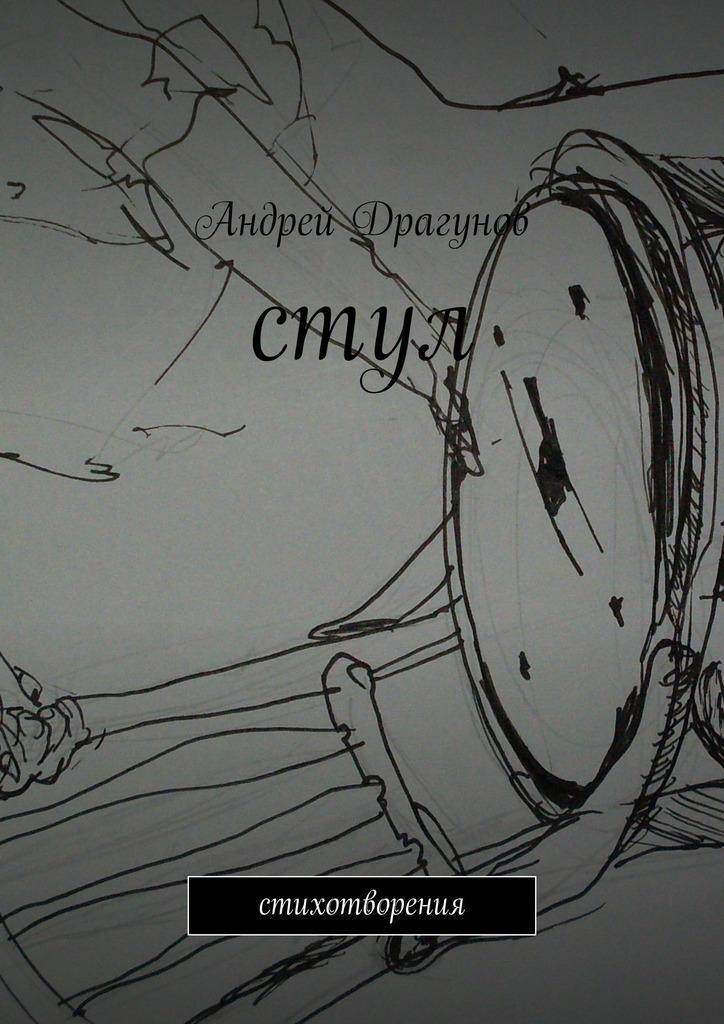 Андрей Драгунов стул. стихотворения эта книга превратит тебя в художника