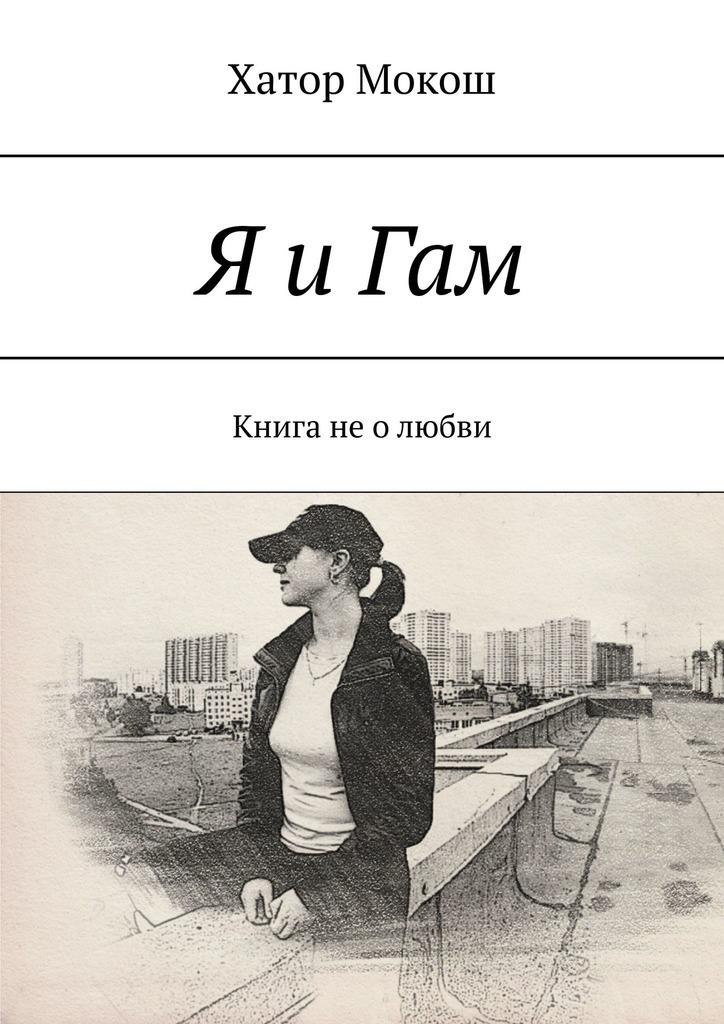Хатор Мокош Я и Гам. Книга неолюбви