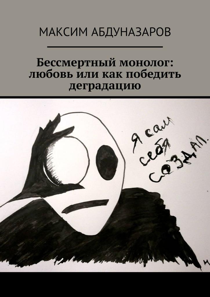Максим Абдуназаров Бессмертный монолог: Любовь, или Как победить деградацию цены онлайн