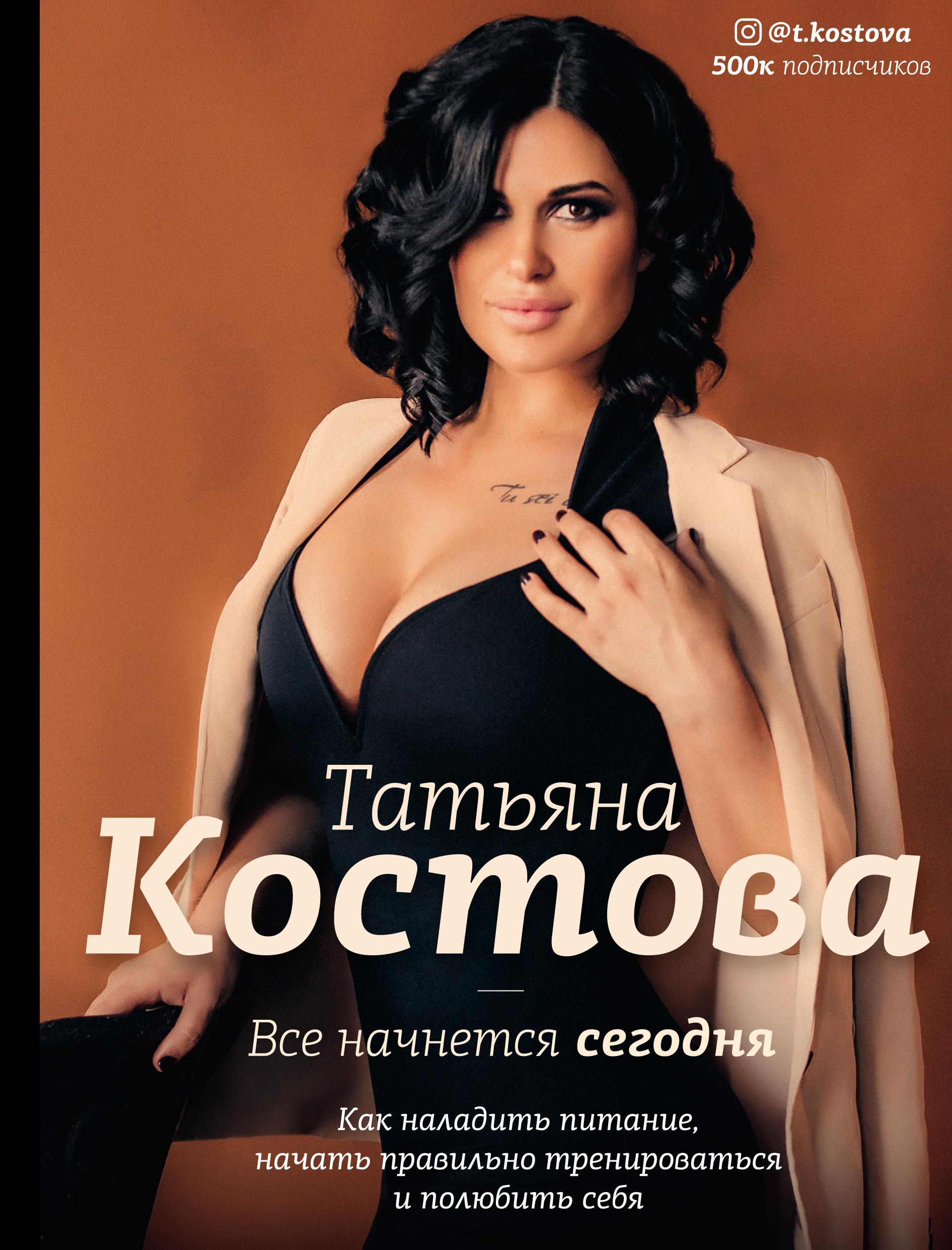 Татьяна Костова Все начнется сегодня. Как наладить питание, начать правильно тренироваться и полюбить себя