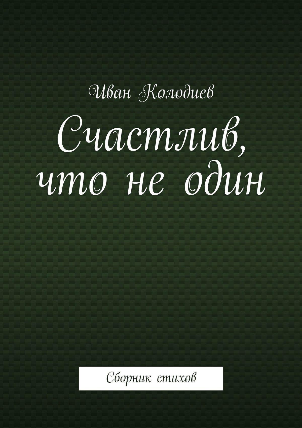 Иван Колодиев Счастлив, что неодин. Сборник стихов ирина млодик ограниченные невозможности как жить в этом мире если ты не такой как все