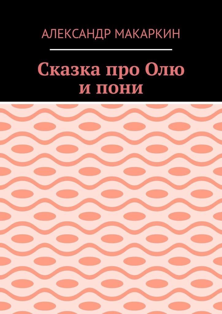 Александр Алексеевич Макаркин Сказка проОлю ипони