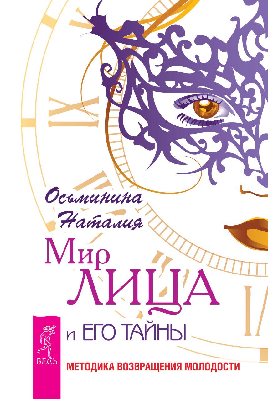 Наталия Осьминина Мир лица и его тайны. Методика восстановления молодости убрать морщины с лица