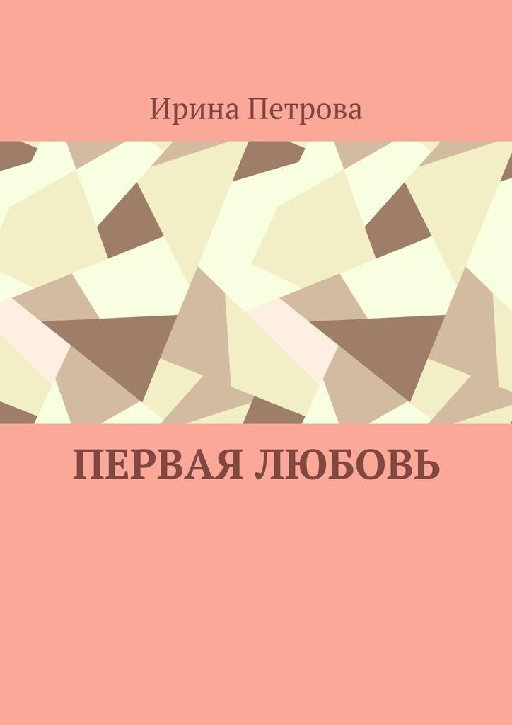 Ирина Петрова Первая любовь ирина жукова каменских история первой любви цикл стихов