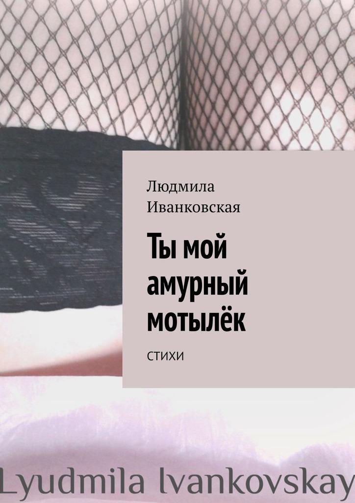 Людмила Иванковская Ты мой амурный мотылёк. Стихи барбара уоллес запомни ты мой