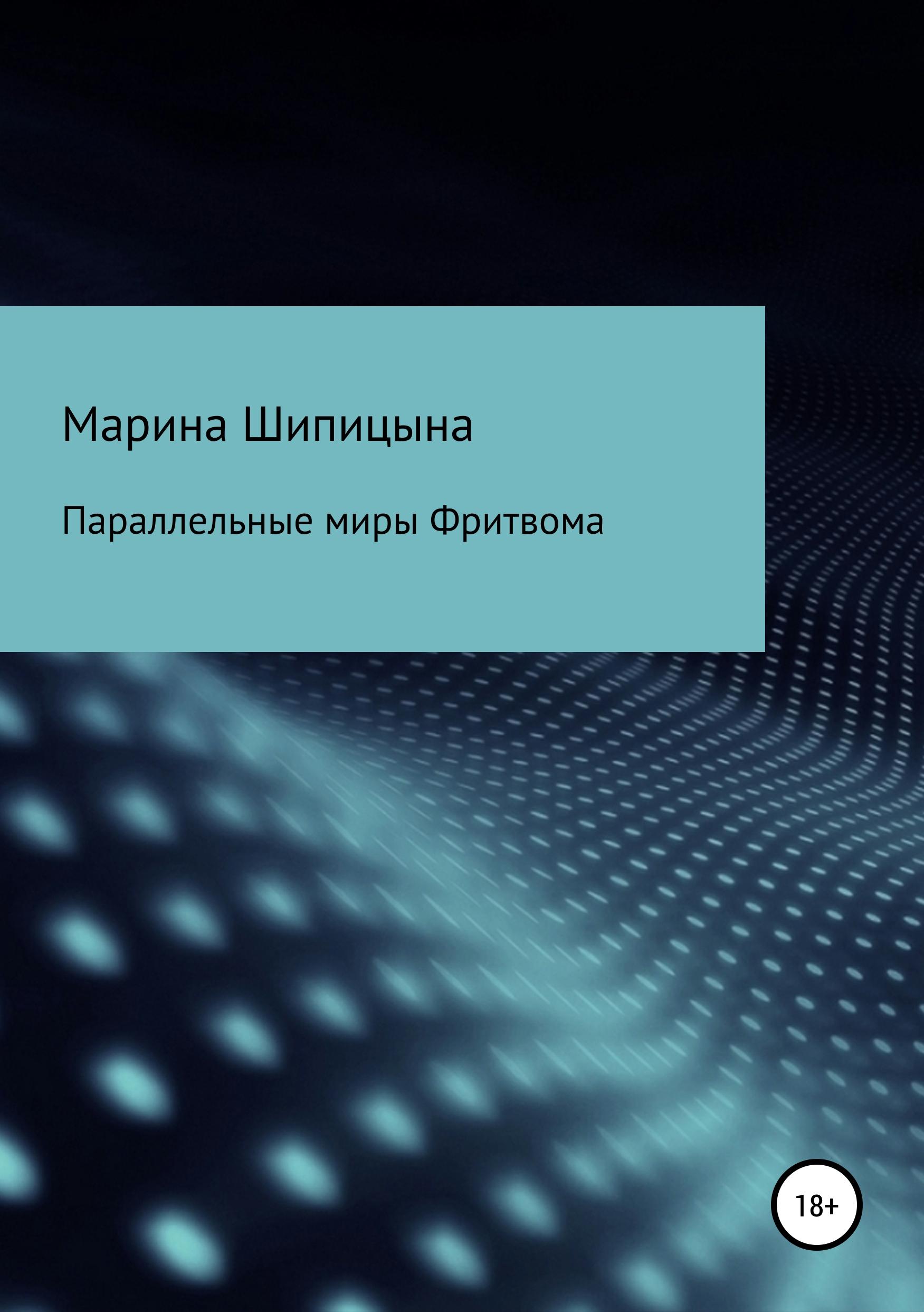 Марина Васильевна Шипицына Параллельные миры Фритвома цены онлайн
