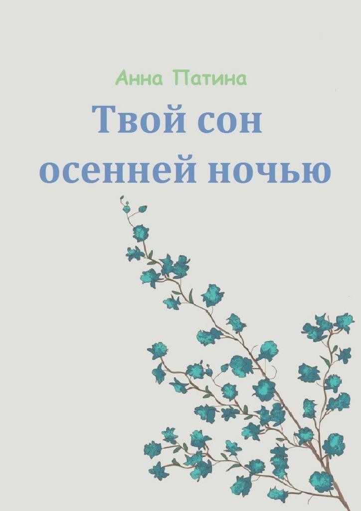 Анна Сергеевна Патина Твой сон осенней ночью. Сборник историй, которые заставляют задуматься