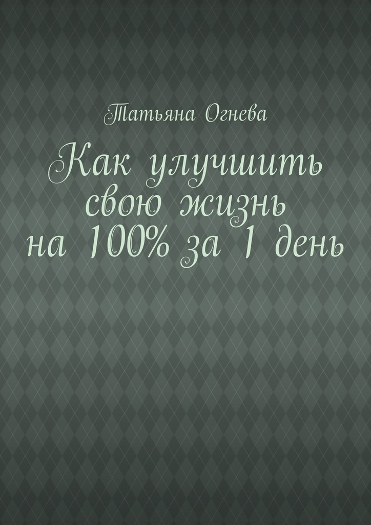 Татьяна Огнева Как улучшить свою жизнь на 100% за 1 день татьяна грудкина жизнь как жертва