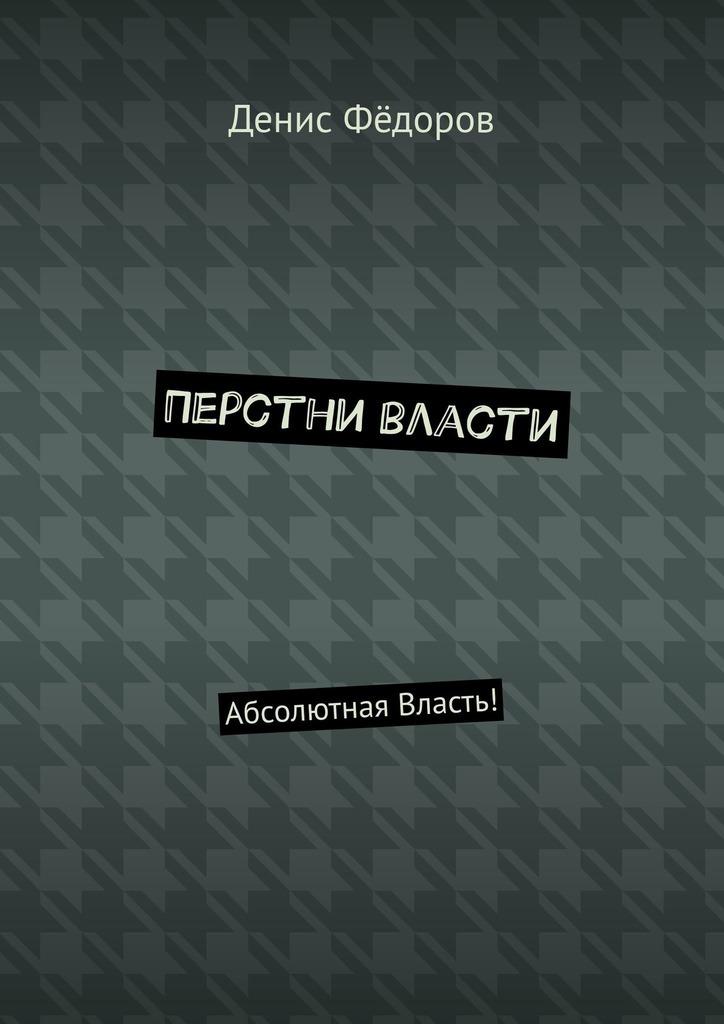 Денис Фёдоров Перстни власти. Абсолютная Власть!
