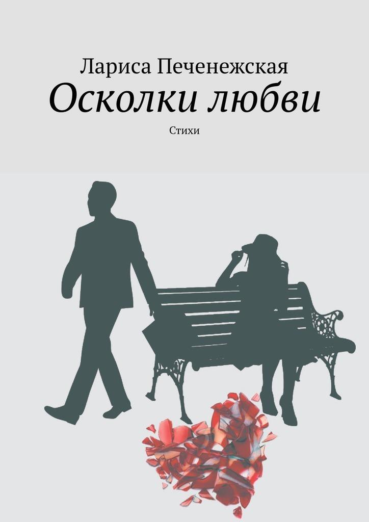 Лариса Печенежская Осколки любви. стихи лариса печенежская осколки любви стихи