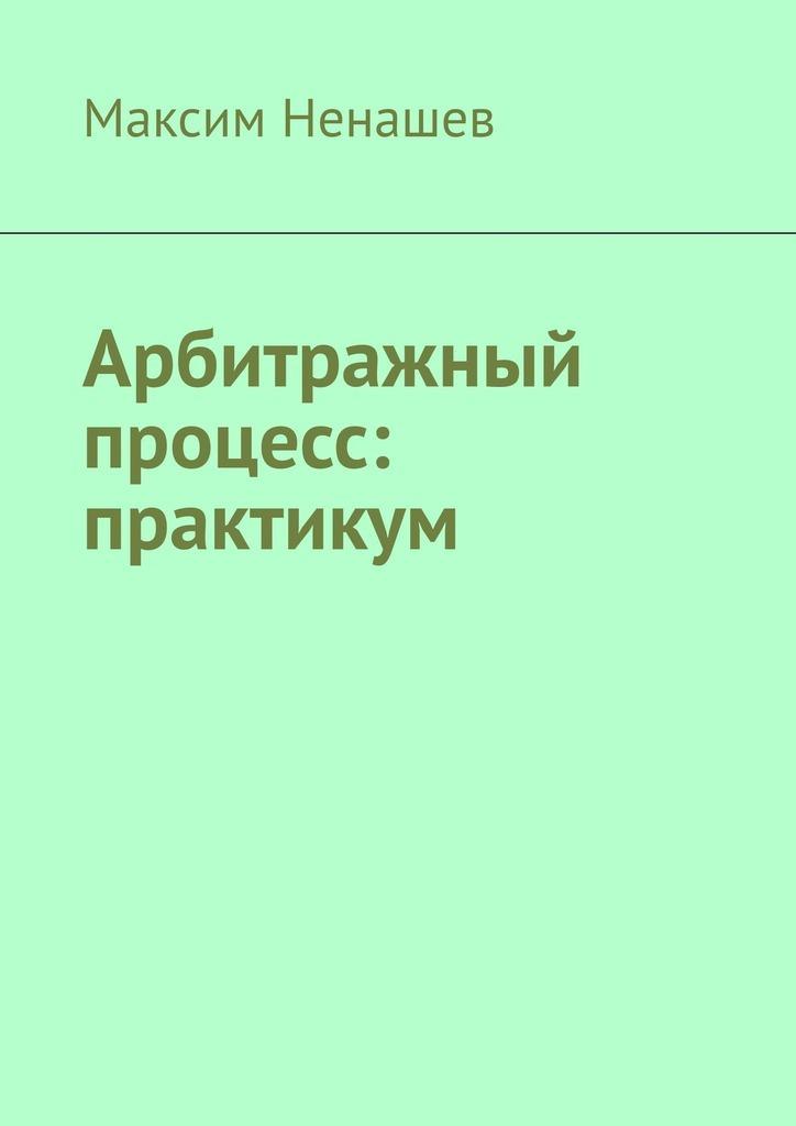 Максим Ненашев Арбитражный процесс: практикум арбитражный процесс