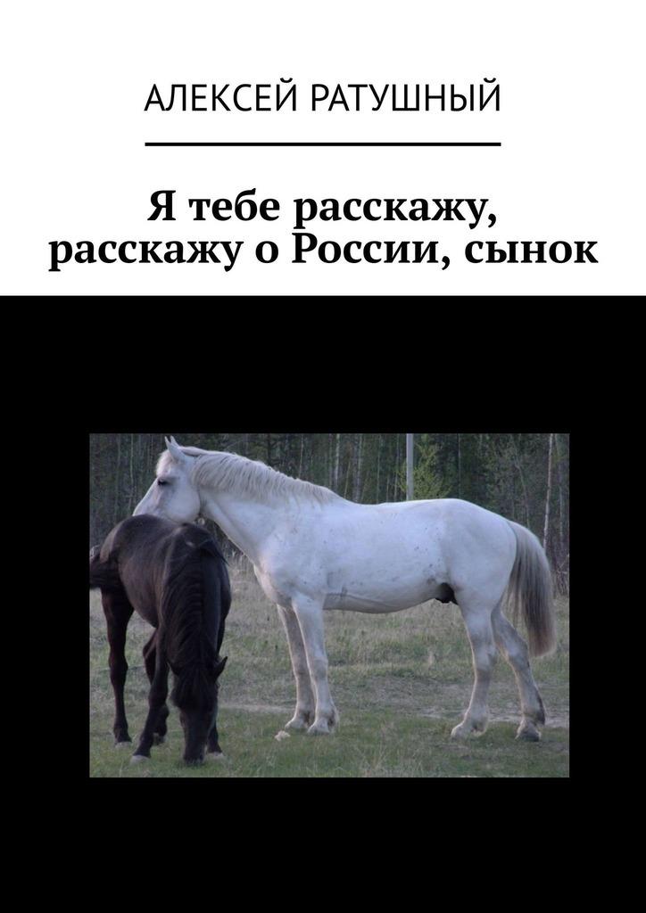 Алексей Алексеевич Ратушный Я тебе расскажу, расскажу о России, сынок алексей алексеевич ратушный я тебе расскажу расскажу о россии сынок