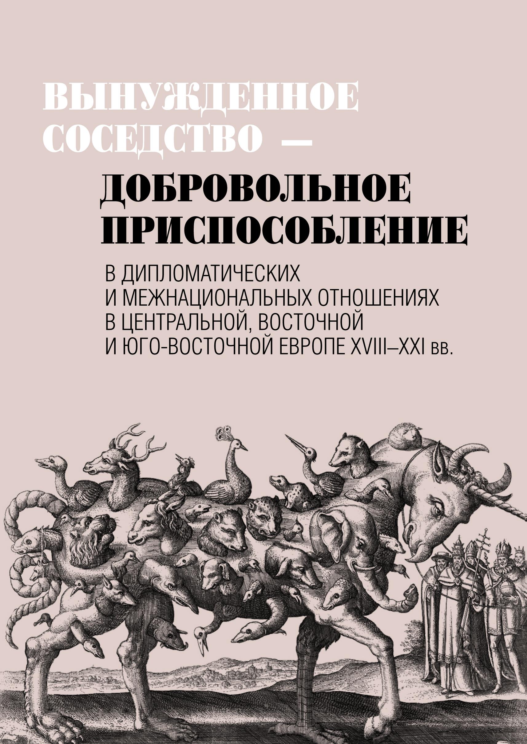 Вынужденное соседство – добровольное приспособление в дипломатических и межнациональных отношениях в Центральной, Восточной и Юго-Восточной Европе XVIII–XXI вв