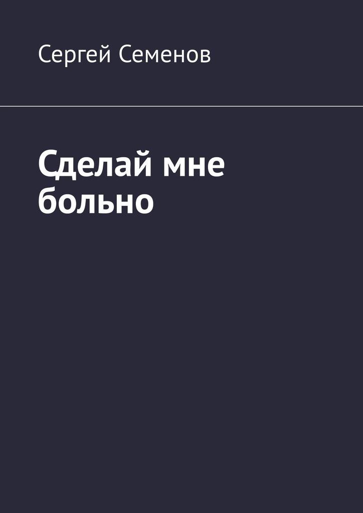Сергей Семенов Сделай мне больно наталья баклина сделай мне ребёнка
