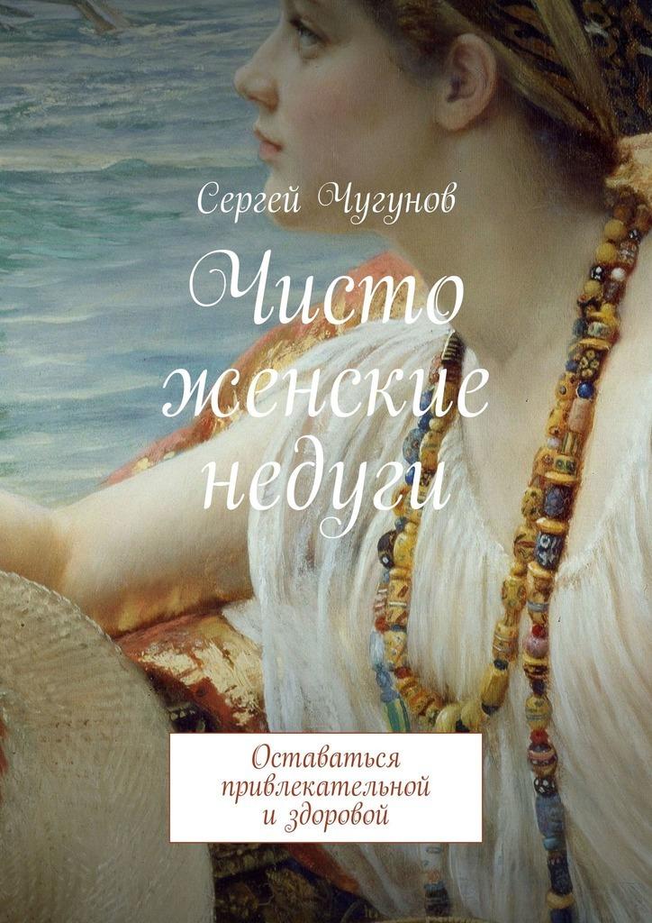 Сергей Чугунов Чисто женские недуги. Оставаться привлекательной издоровой