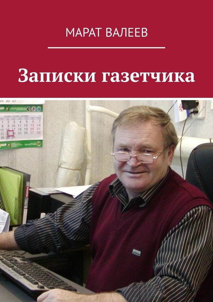 Марат Валеев Записки газетчика николай трушин заметки провинциального журналиста