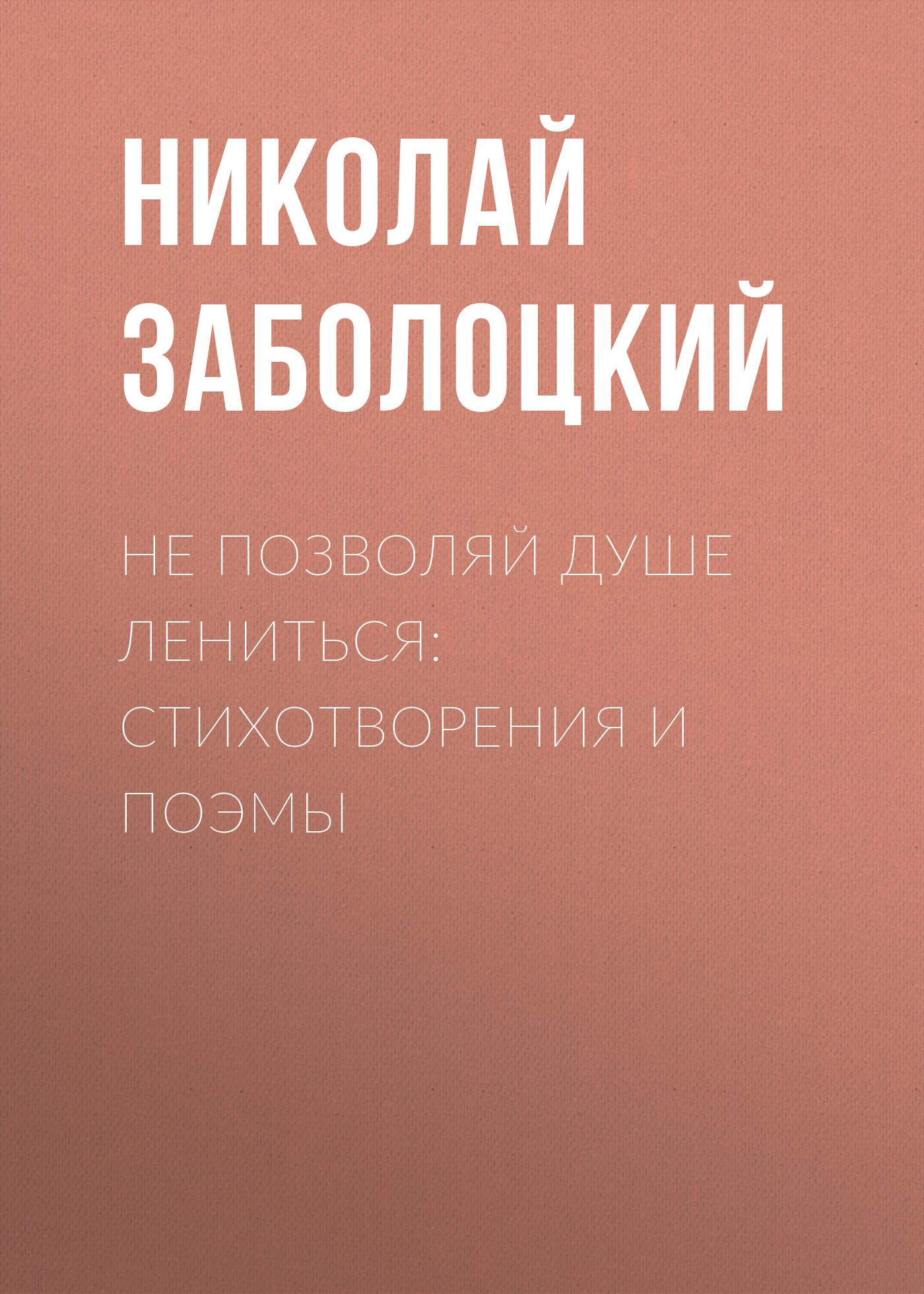 купить Николай Заболоцкий Не позволяй душе лениться: стихотворения и поэмы по цене 79.99 рублей