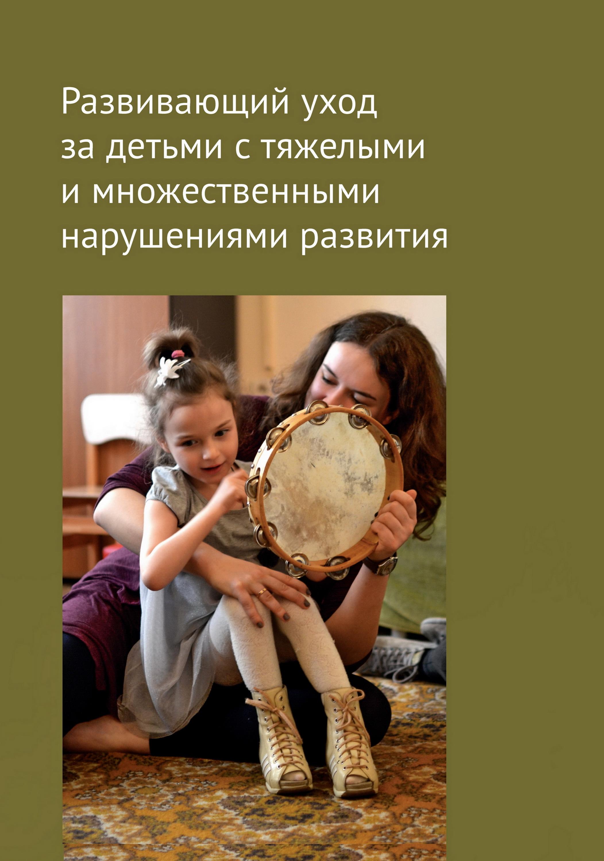 Коллектив авторов Развивающий уход за детьми с тяжелыми и множественными нарушениями развития