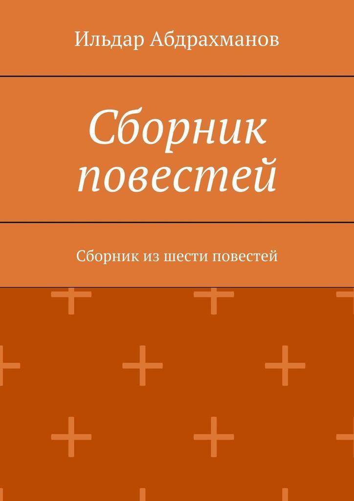 Ильдар Абдрахманов Сборник повестей. Сборник из шести повестей
