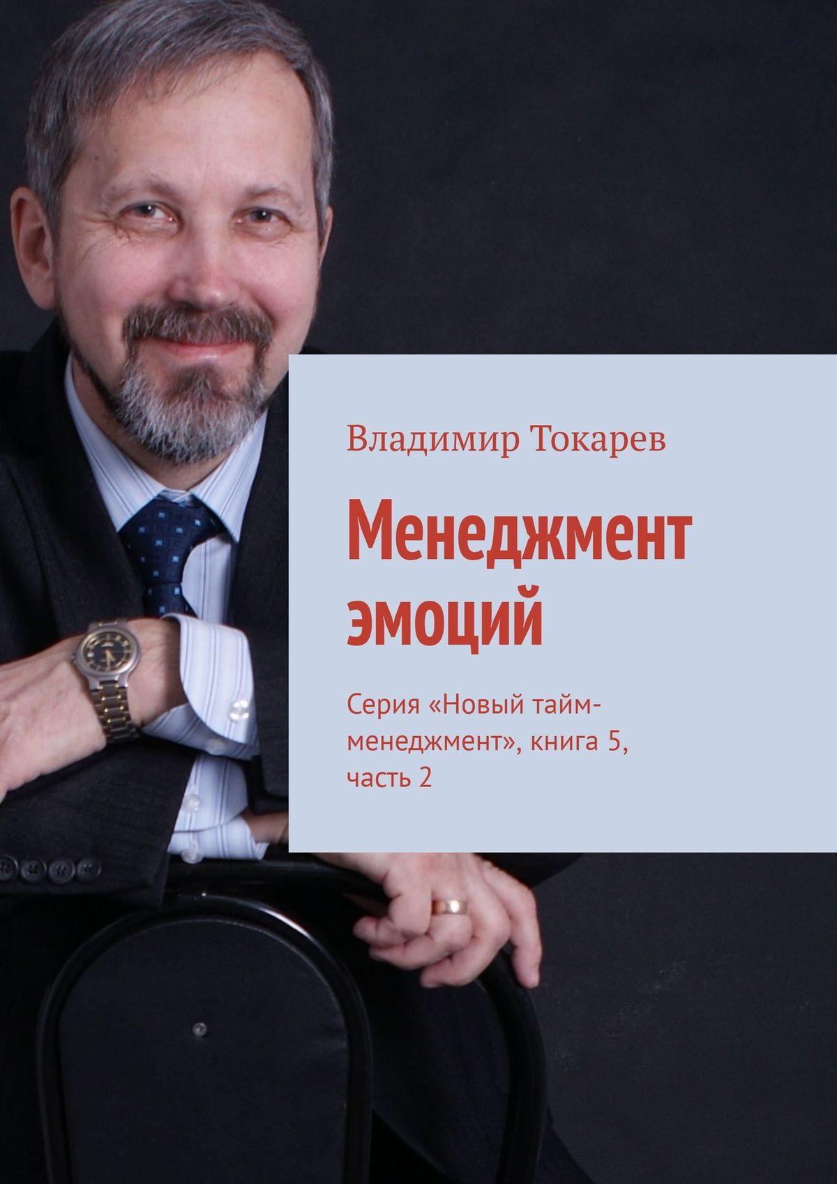 Владимир Токарев Менеджмент эмоций. Серия «Новый тайм-менеджмент», книга 5, часть 2