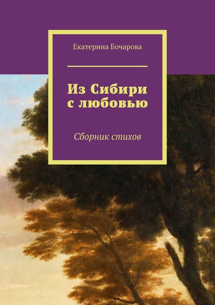 Екатерина Бочарова ИзСибири слюбовью. Сборник стихов все цены