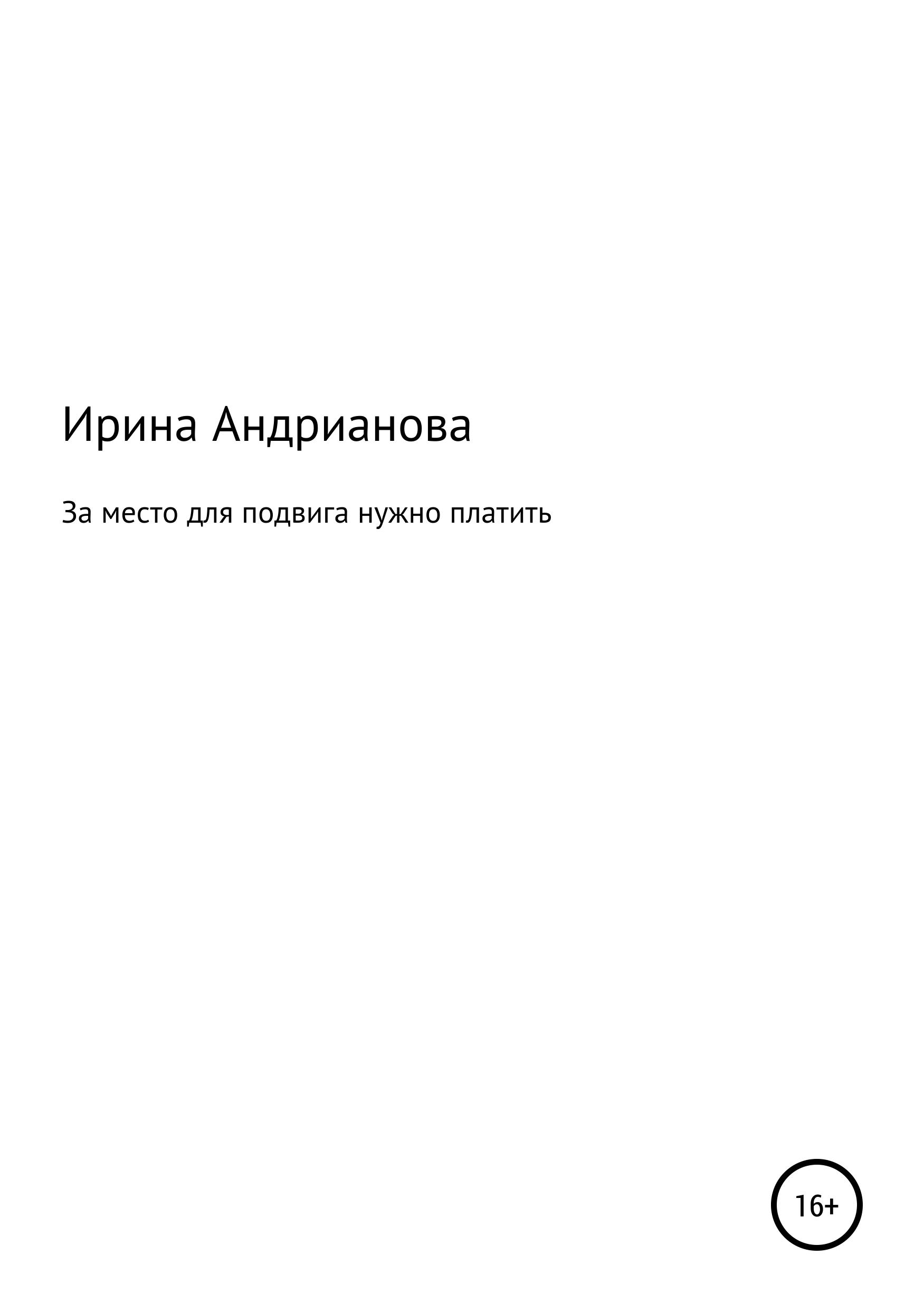 Ирина Александровна Андрианова За место для подвига нужно платить цены онлайн
