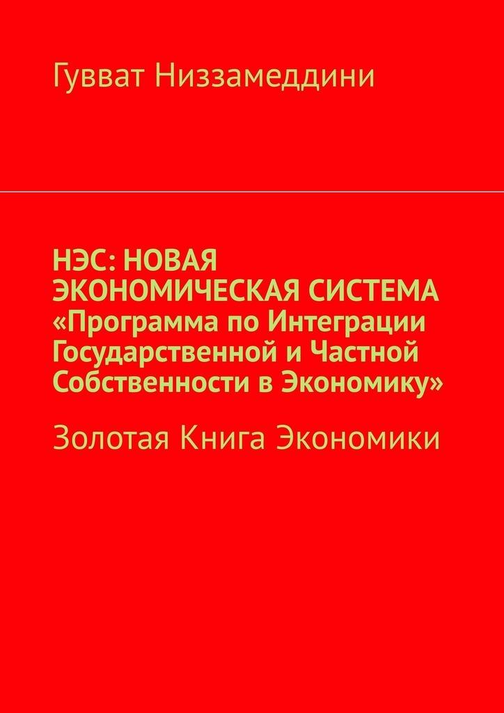 цена на Гувват Низзамеддини НЭС: Новая экономическая система «Программа поинтеграции государственной ичастной собственности вэкономику». Золотая книга экономики