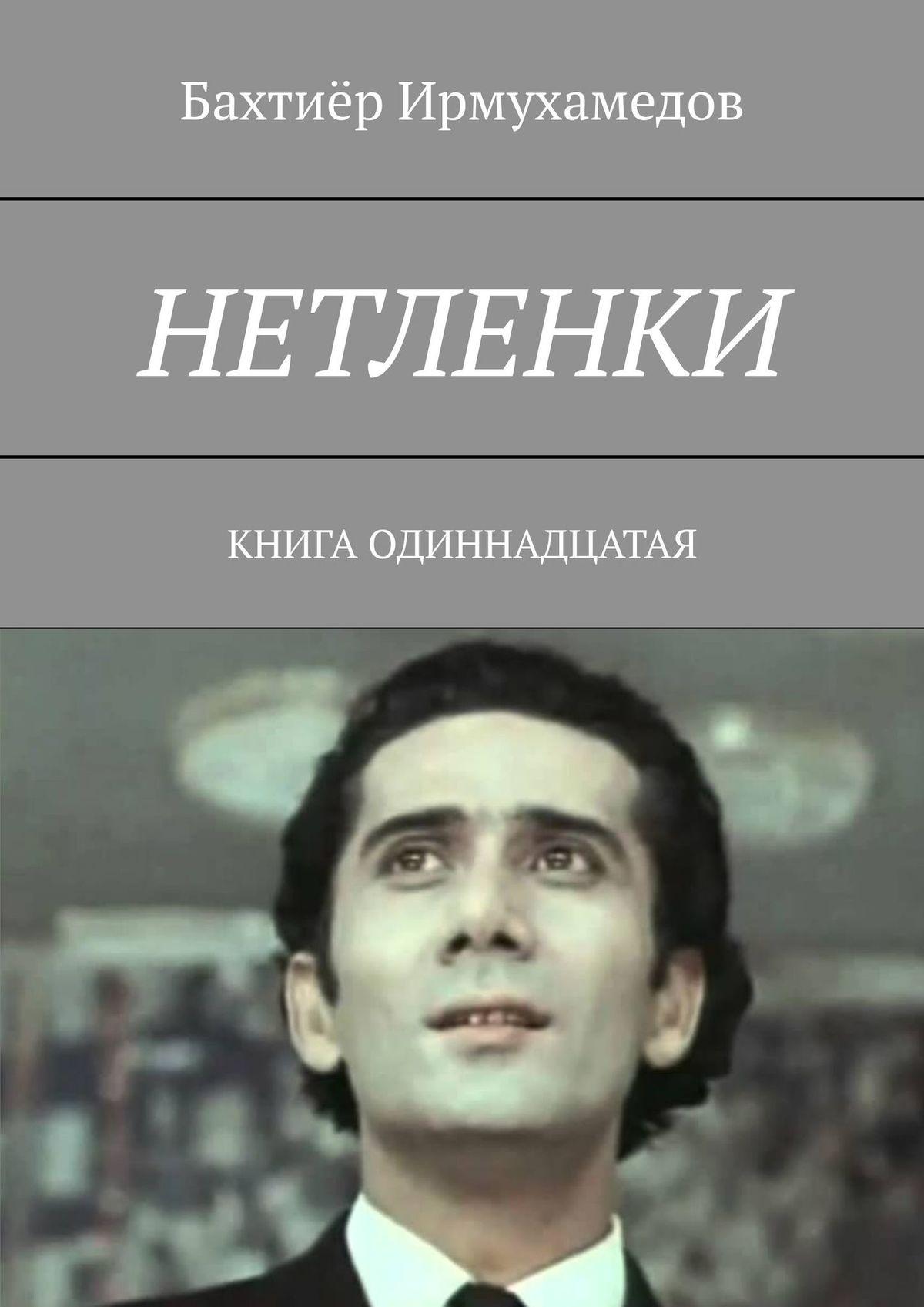Бахтиёр Ирмухамедов Нетленки. Книга одиннадцатая
