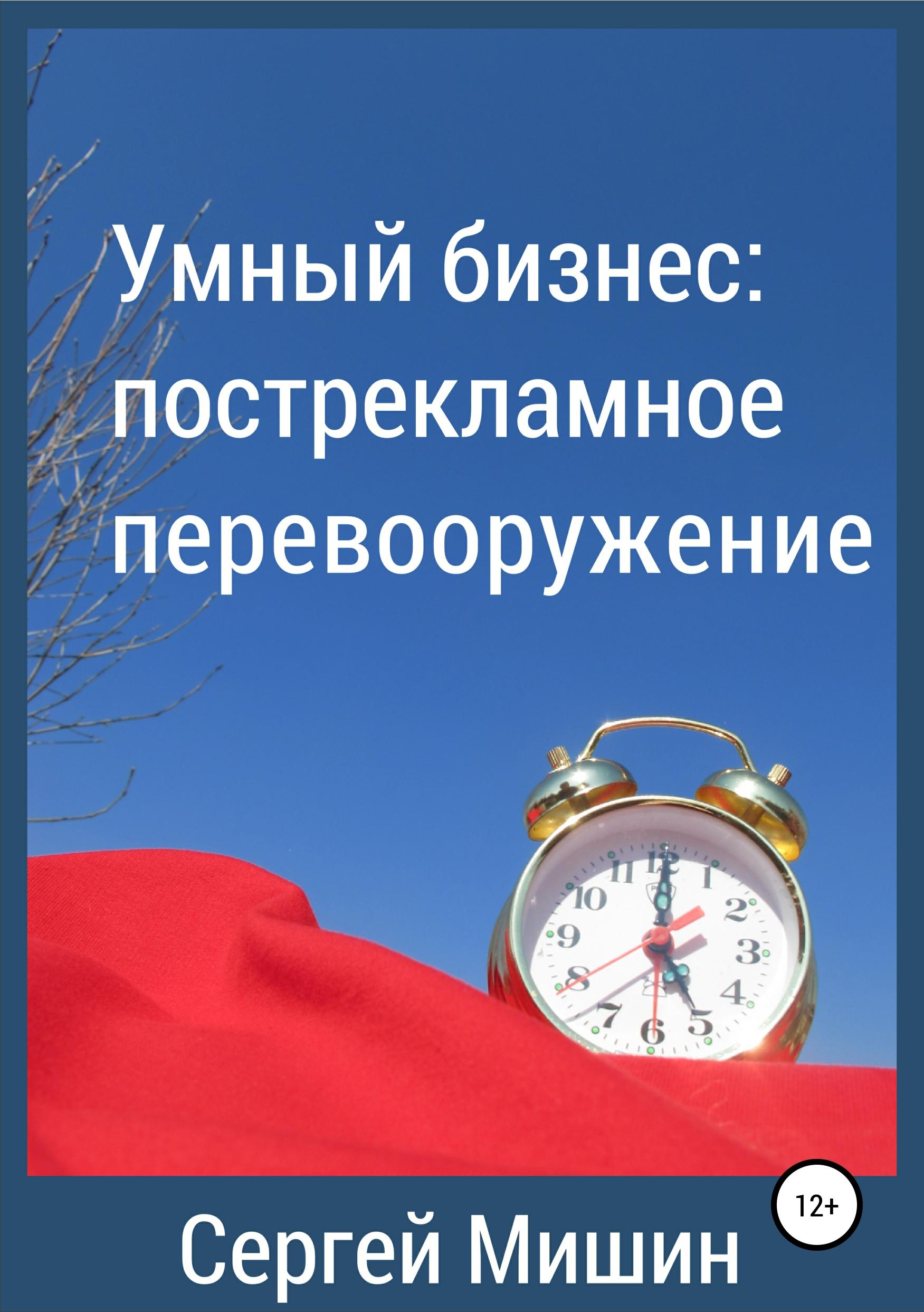 Сергей Алексеевич Мишин Умный бизнес: пострекламное перевооружение бизнес книги рейтинг