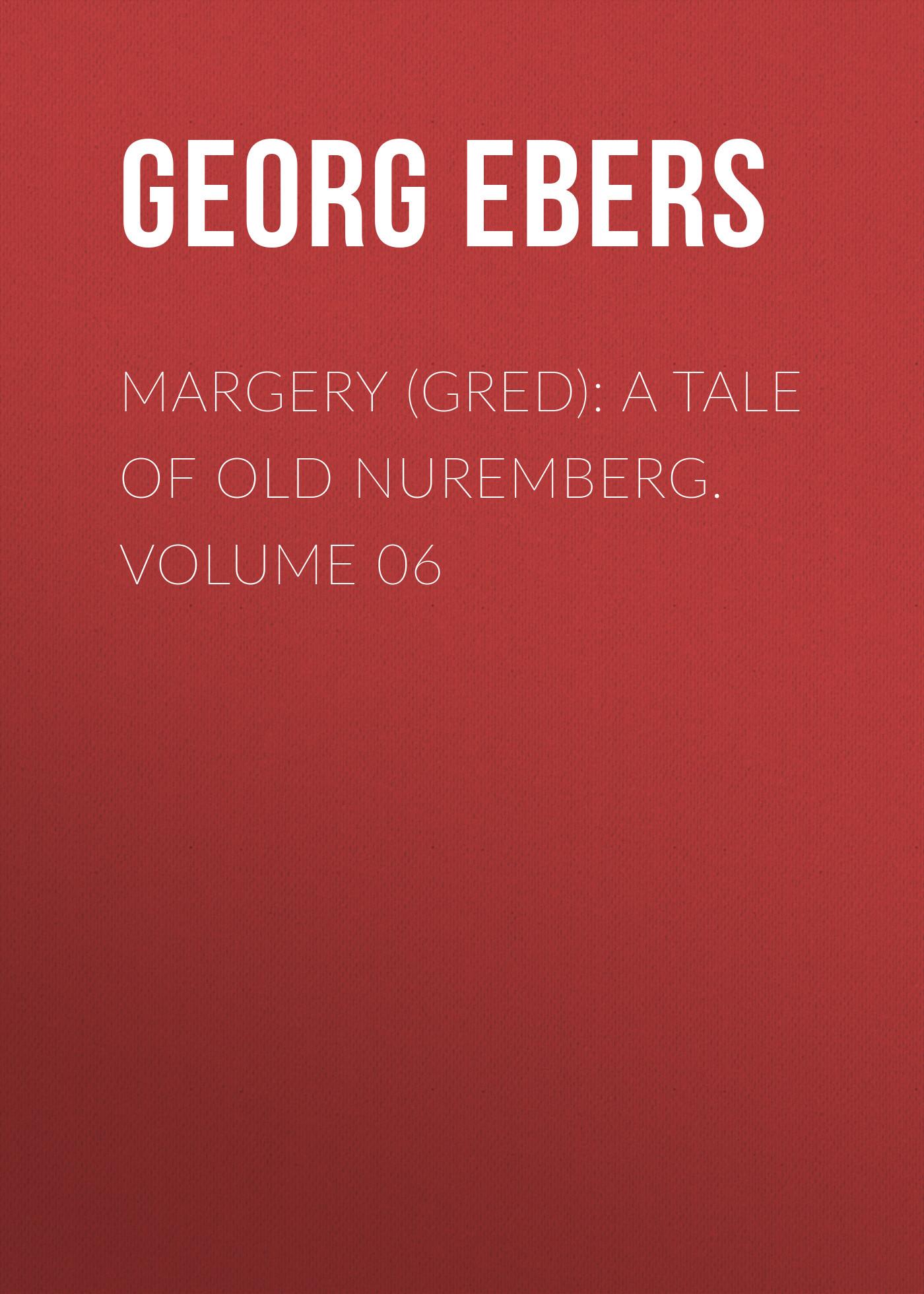 Georg Ebers Margery (Gred): A Tale Of Old Nuremberg. Volume 06 georg ebers homo sum volume 02