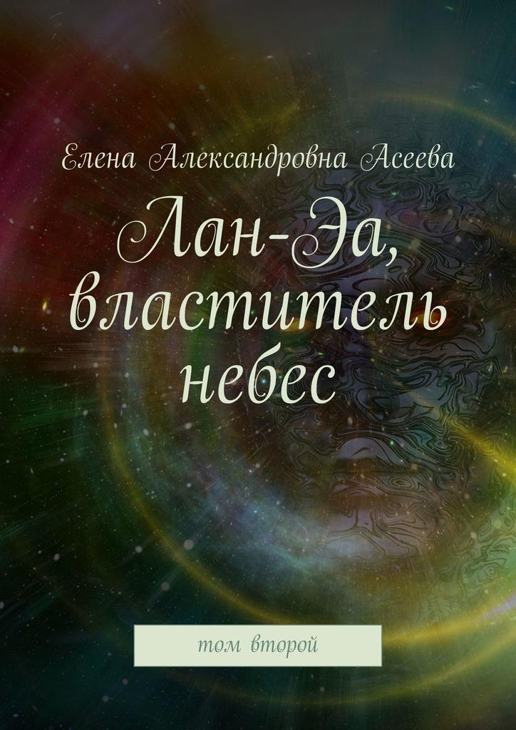 Елена Александровна Асеева Лан-Эа, властитель небес. Том второй елена александровна асеева коло жизни средина том второй