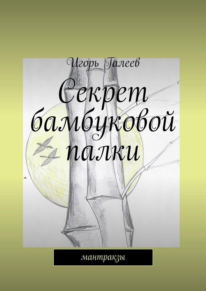 Игорь Галеев. Секрет бамбуковой палки. мантракзы