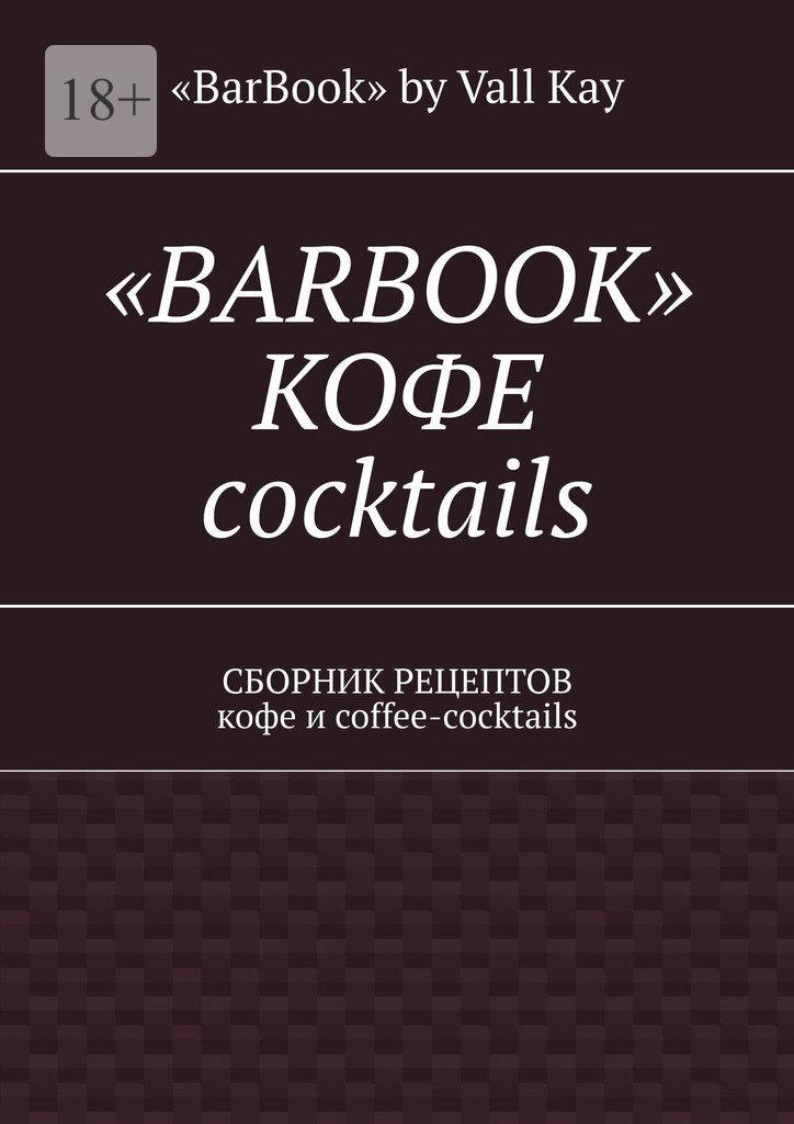 «BarBook» by Vall Kay «BarBook». Кофе coctail's. Сборник рецептов кофе и coffee-coctails цена