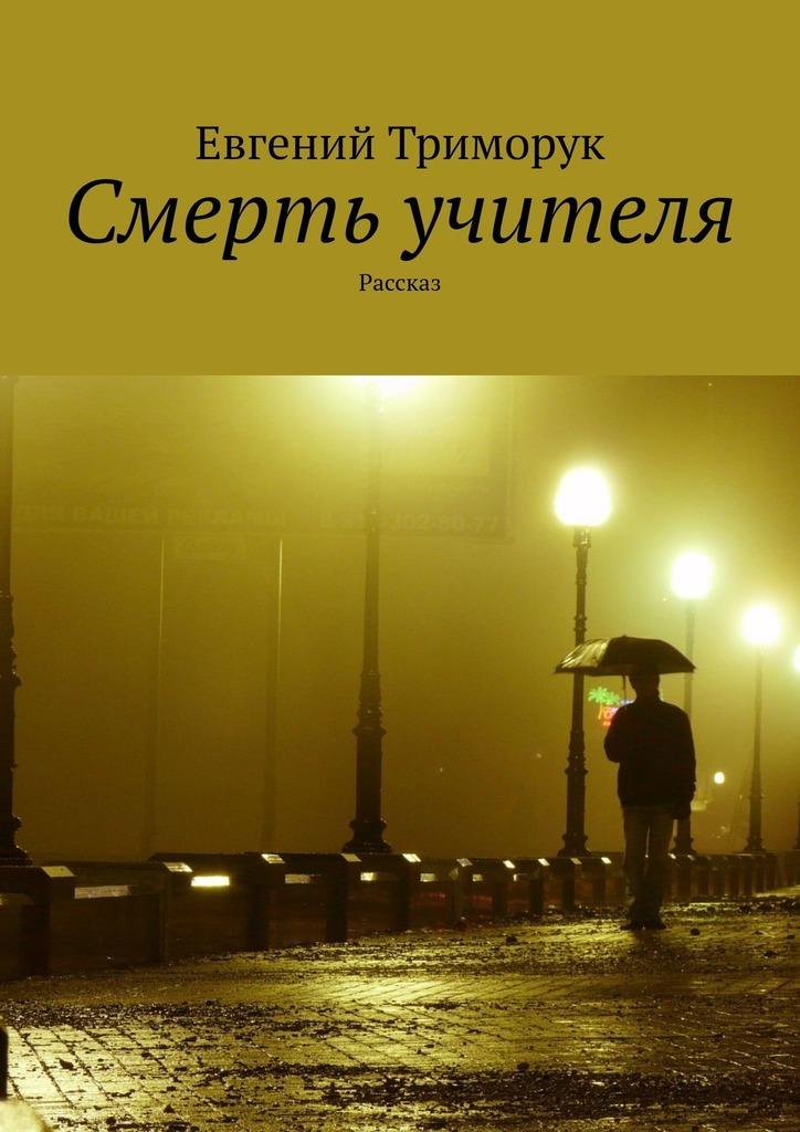 Евгений Триморук Смерть учителя. Рассказ евгений триморук текст несколько невообразимых переходов восне