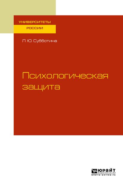 Лариса Юрьевна Субботина Психологическая защита. Учебное пособие для бакалавриата и магистратуры механизмы психологической защиты