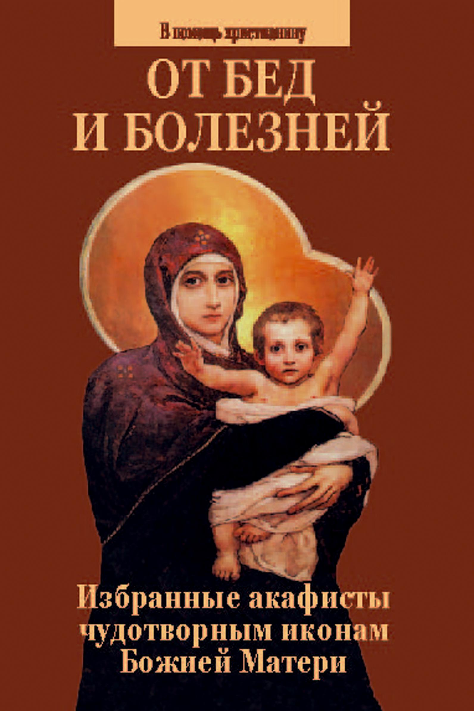 От бед и болезней. Избранные акафисты чудотворным иконам Божией Матери