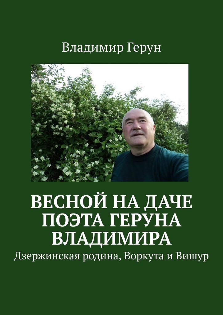 Весной надаче поэта Геруна Владимира. Дзержинская родина, Воркута иВишур