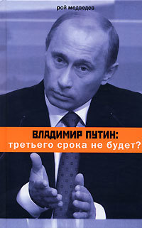 Рой Медведев Владимир Путин: третьего срока не будет? с а белковский апология владимира путина легко ли быть царем