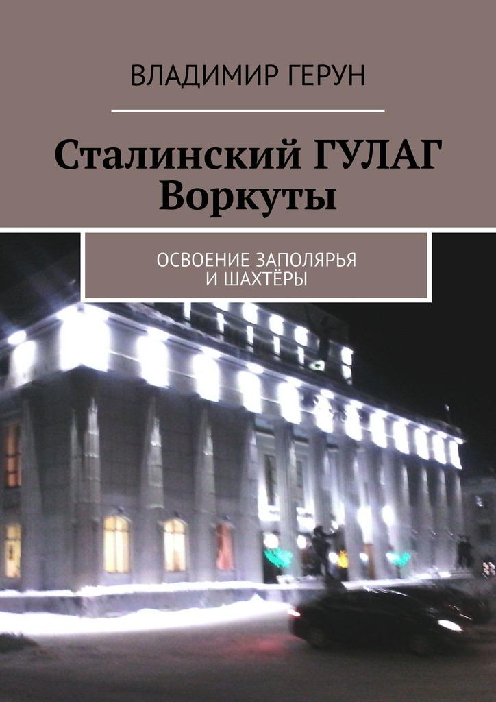 Сталинский ГУЛАГ Воркуты. Освоение Заполярья ишахтёры