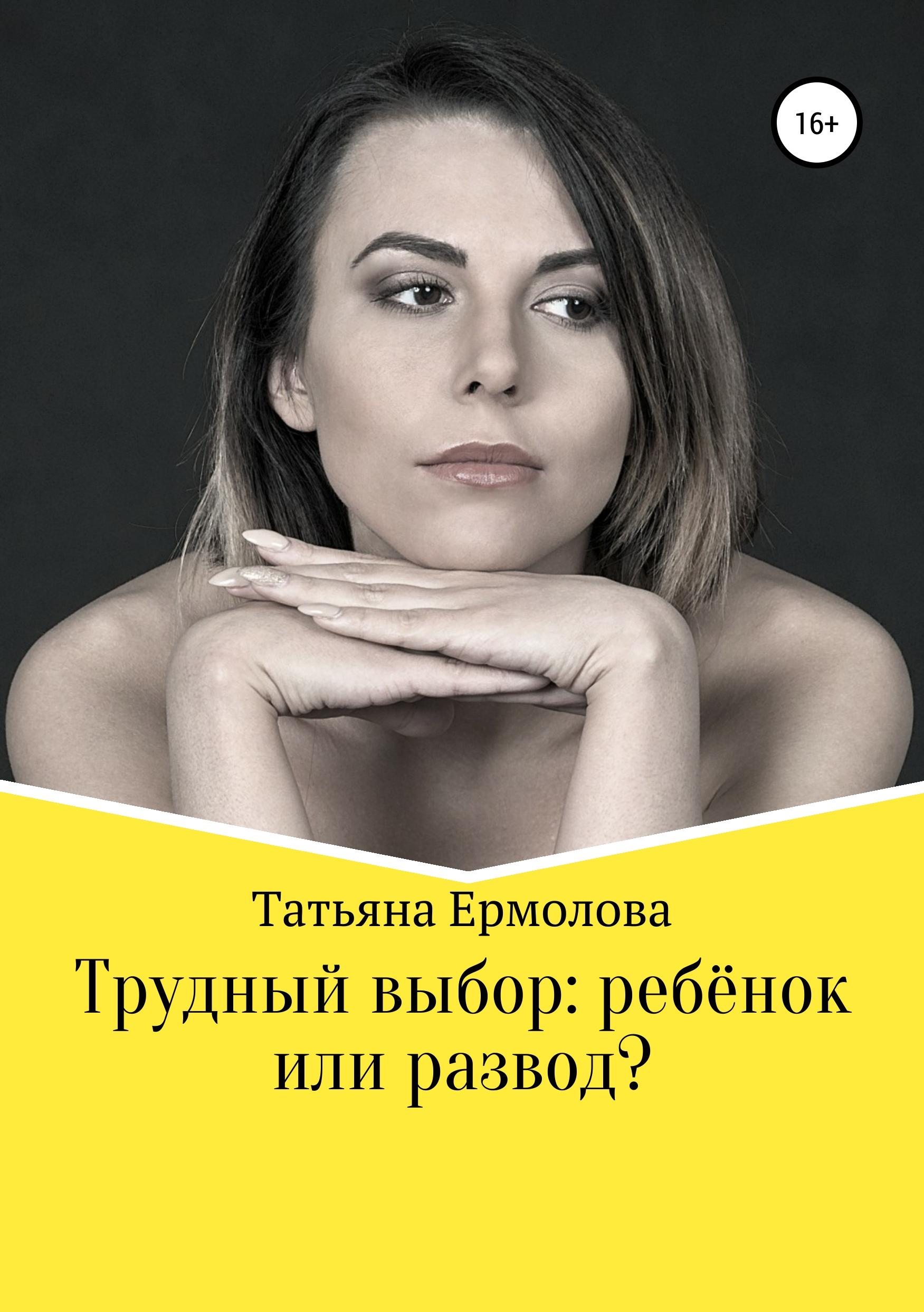 Татьяна Александровна Ермолова Трудный выбор: ребенок или развод?