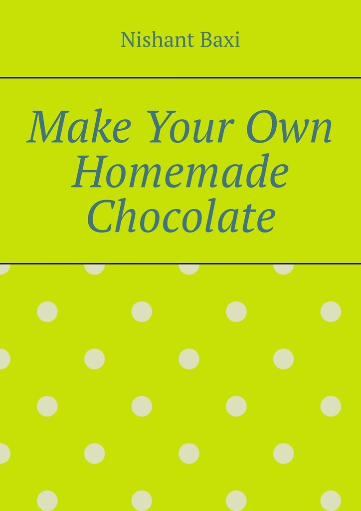 Nishant Baxi Make Your Own Homemade Chocolate baxi nishant sitemaps
