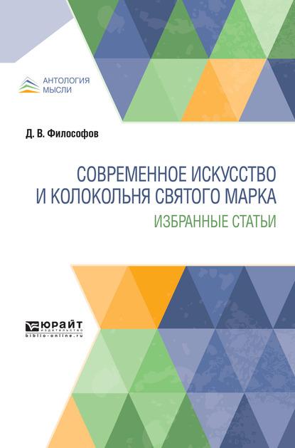 Дмитрий Владимирович Философов Современное искусство и колокольня святого марка. Избранные статьи цены онлайн