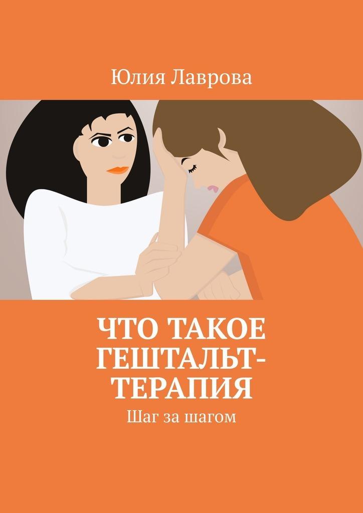 Юлия Лаврова Что такое гештальт-терапия. Шаг за шагом