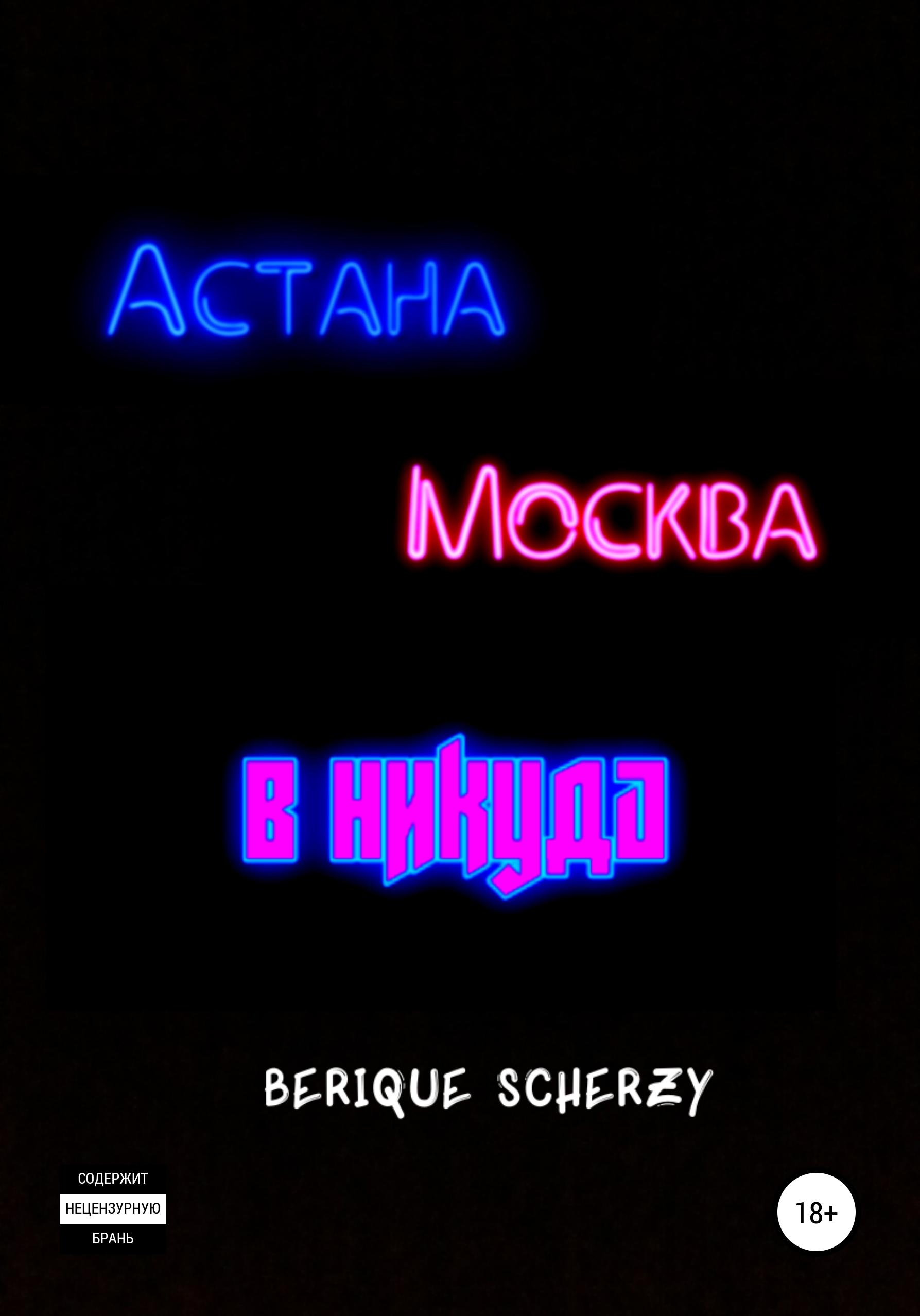 Berique Scherzy Астана. Москва. В никуда