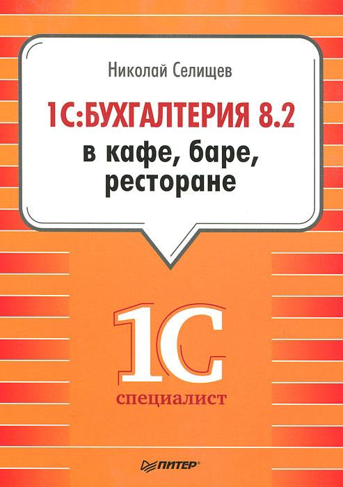 Николай Селищев «1С:Бухгалтерия 8.2 в кафе, баре, ресторане»