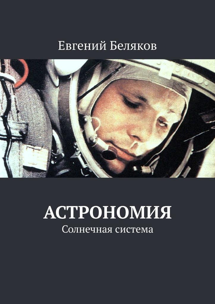 Евгений Беляков Астрономия. Солнечная система