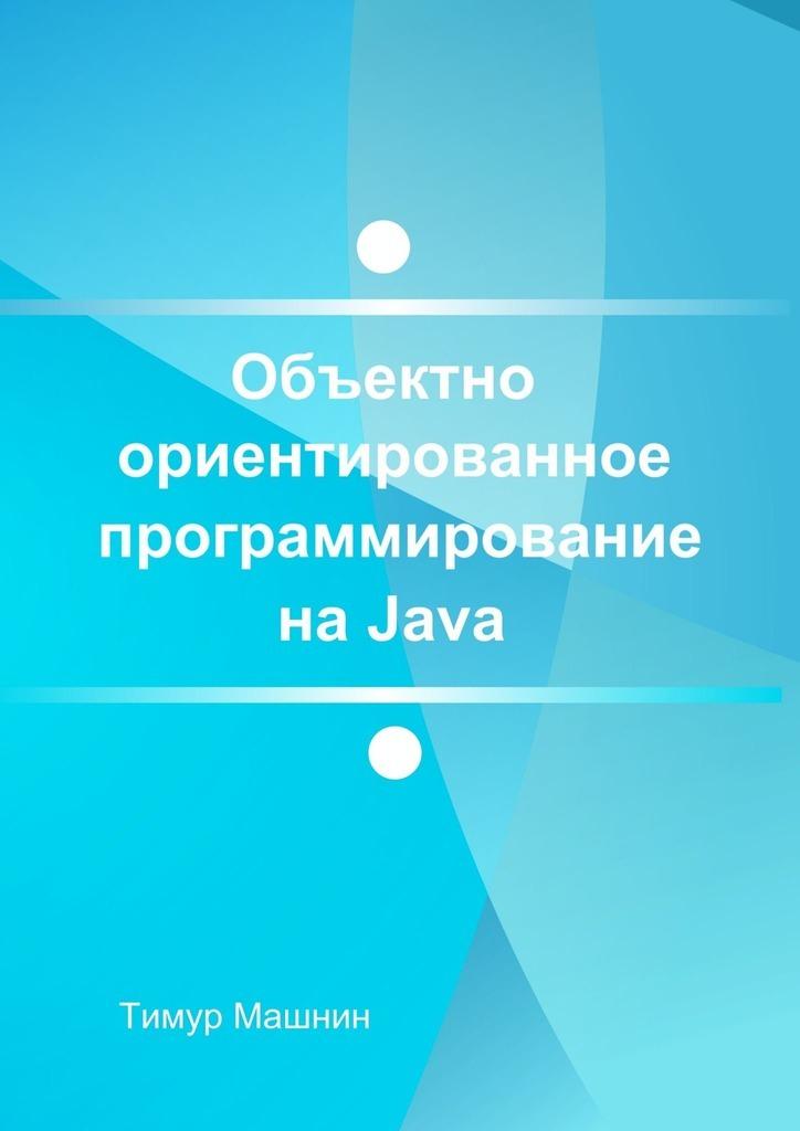 Тимур Машнин Объектно-ориентированное программирование наJava. Платформа Java SE васильев а объектно ориентированное программирование на с