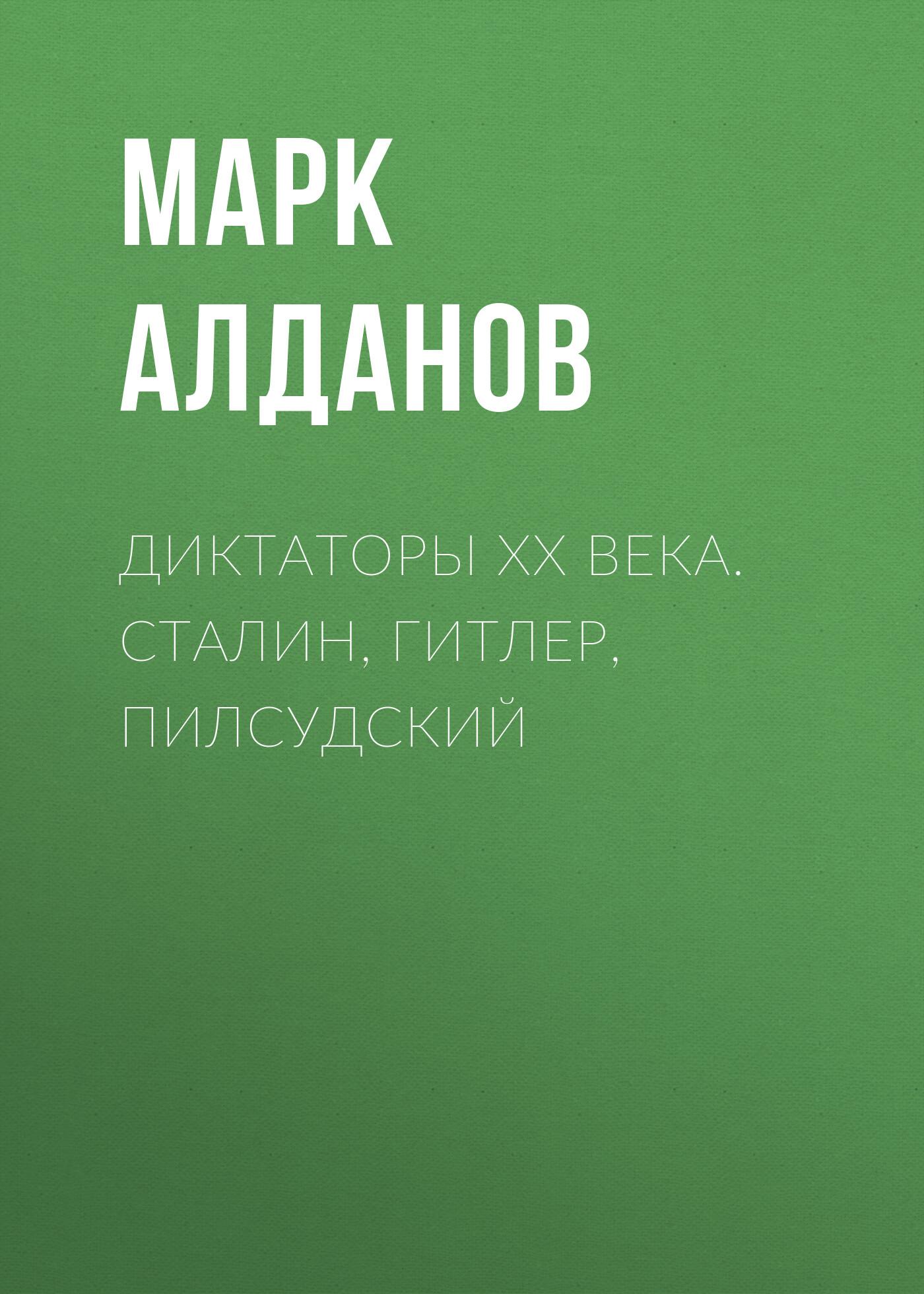 Марк Алданов Диктаторы ХХ века. Сталин, Гитлер, Пилсудский гитлер vs сталин тайна двух режимов