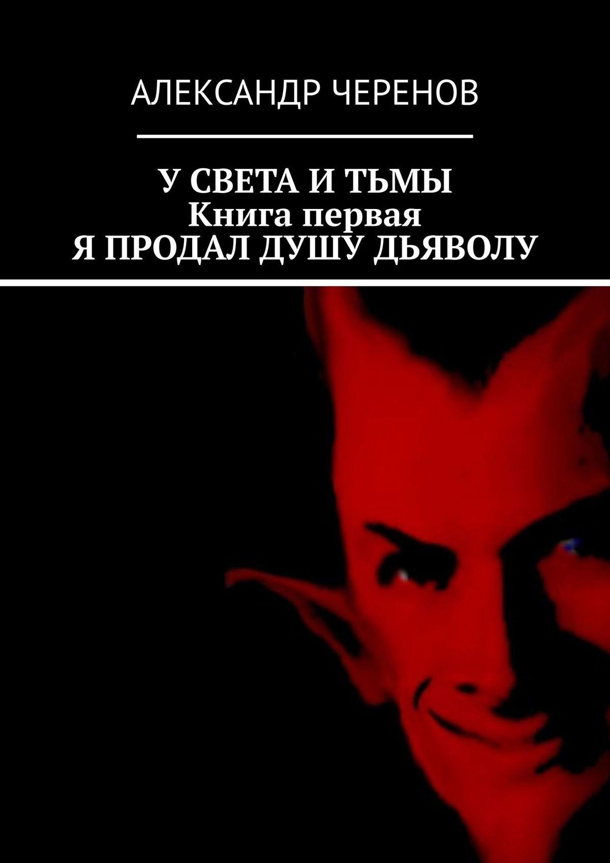 Александр Черенов УСвета иТьмы. Втрёх книгах. Книга первая. Я продал душу Дьяволу