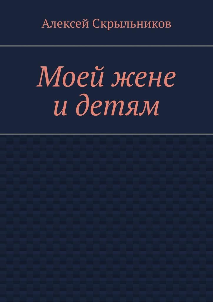 Алексей Скрыльников Моей жене идетям виражи моей судьбы